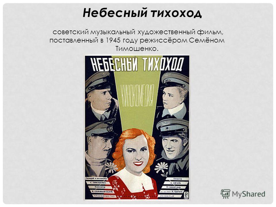 Небесный тихоход советский музыкальный художественный фильм, поставленный в 1945 году режиссёром Семёном Тимошенко.