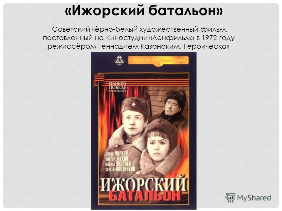 «Ижорский батальон» Советский чёрно-белый художественный фильм, поставленный на Киностудии «Ленфильм» в 1972 году режиссёром Геннадием Казанским. Героическая киноповесть.