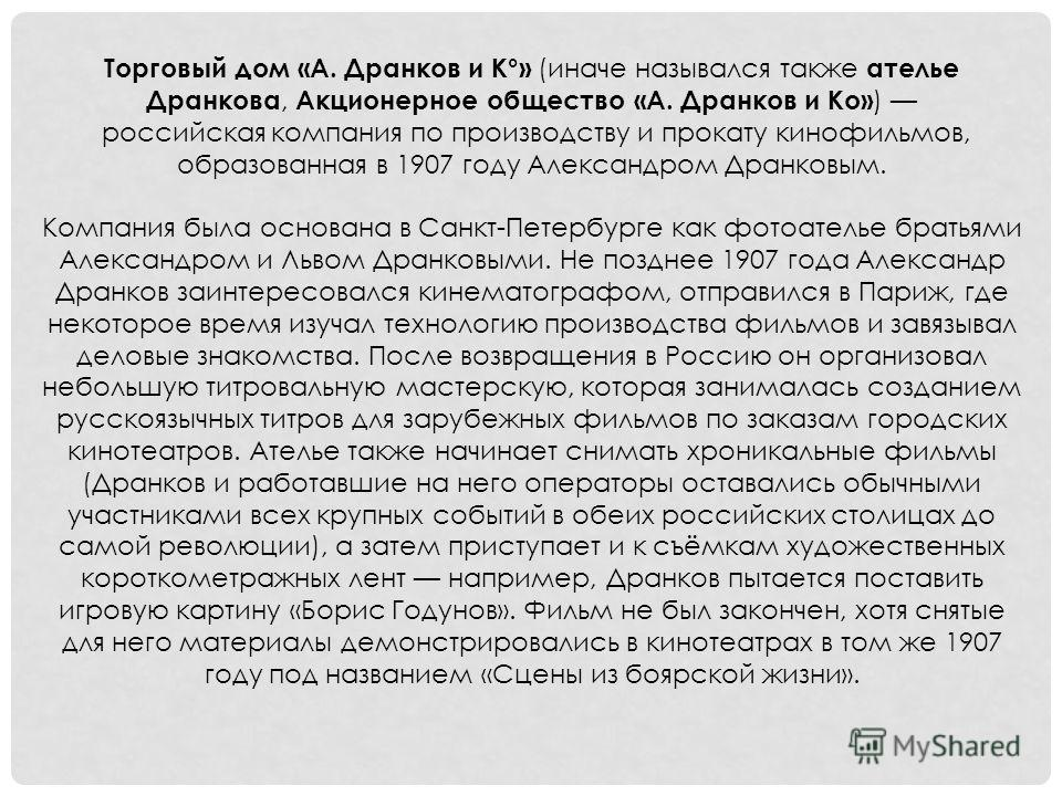 Торговый дом «А. Дранков и К°» (иначе назывался также ателье Дранкова, Акционерное общество «А. Дранков и Ко» ) российская компания по производству и прокату кинофильмов, образованная в 1907 году Александром Дранковым. Компания была основана в Санкт-