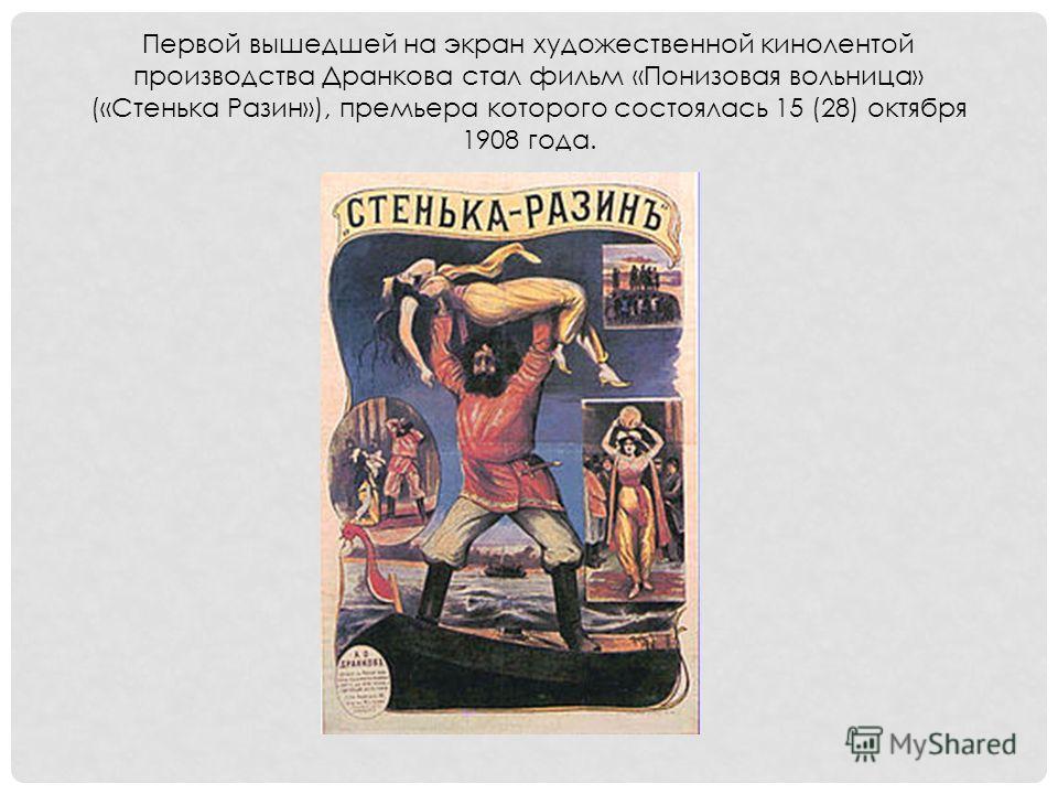 Первой вышедшей на экран художественной кинолентой производства Дранкова стал фильм «Понизовая вольница» («Стенька Разин»), премьера которого состоялась 15 (28) октября 1908 года.