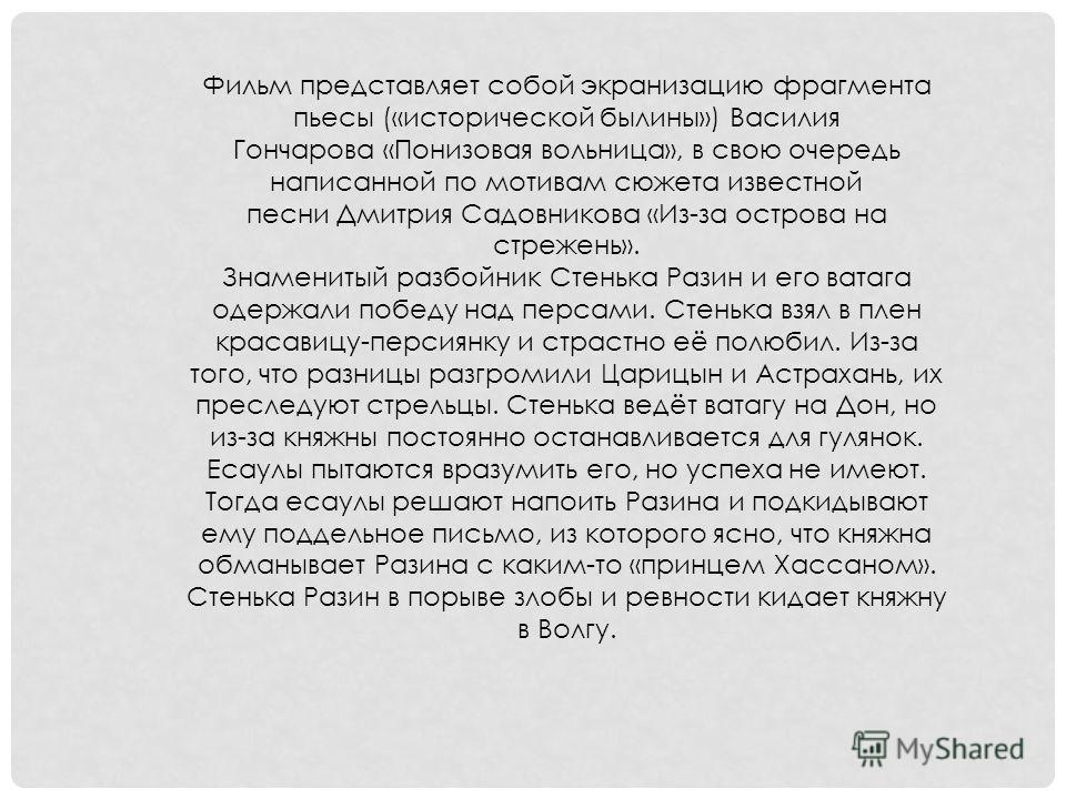 Фильм представляет собой экранизацию фрагмента пьесы («исторической былины») Василия Гончарова «Понизовая вольница», в свою очередь написанной по мотивам сюжета известной песни Дмитрия Садовникова «Из-за острова на стрежень». Знаменитый разбойник Сте