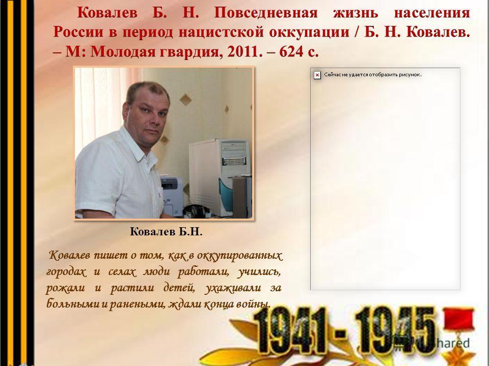 Ковалев пишет о том, как в оккупированных городах и селах люди работали, учились, рожали и растили детей, ухаживали за больными и ранеными, ждали конца войны. Ковалев Б.Н.