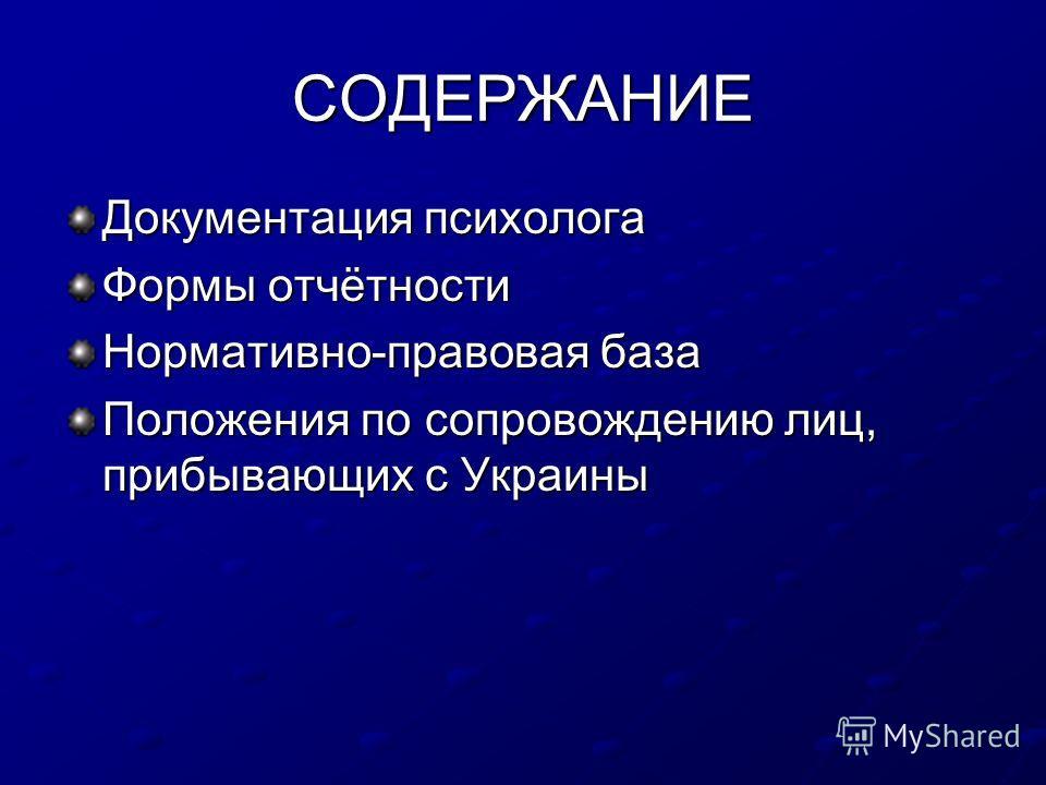 СОДЕРЖАНИЕ Документация психолога Формы отчётности Нормативно-правовая база Положения по сопровождению лиц, прибывающих с Украины
