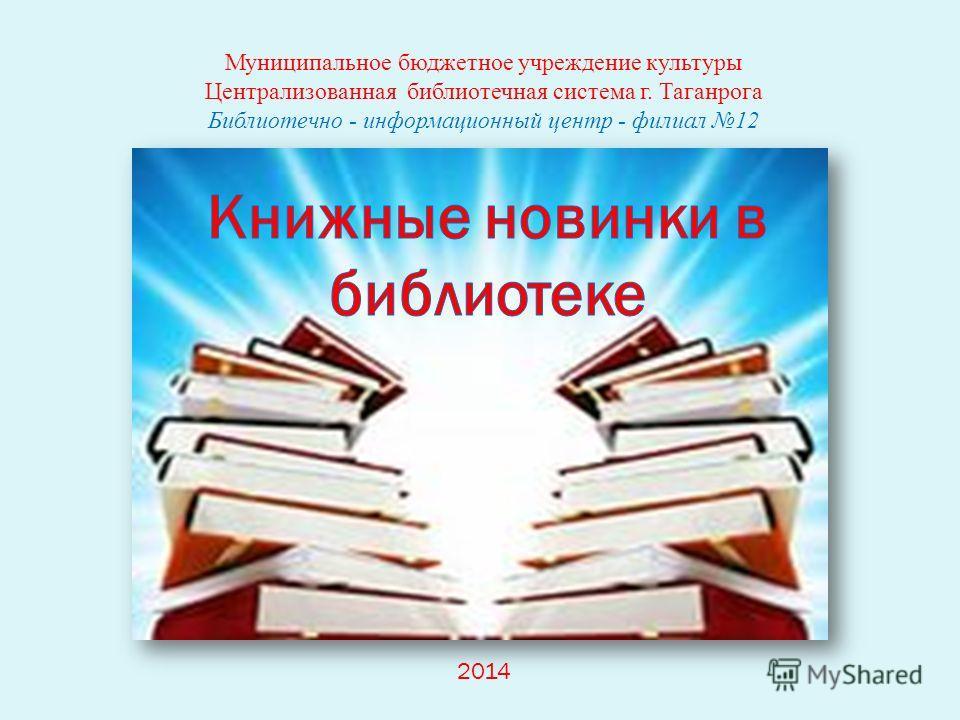 Муниципальное бюджетное учреждение культуры Централизованная библиотечная система г. Таганрога Библиотечно - информационный центр - филиал 12 2014