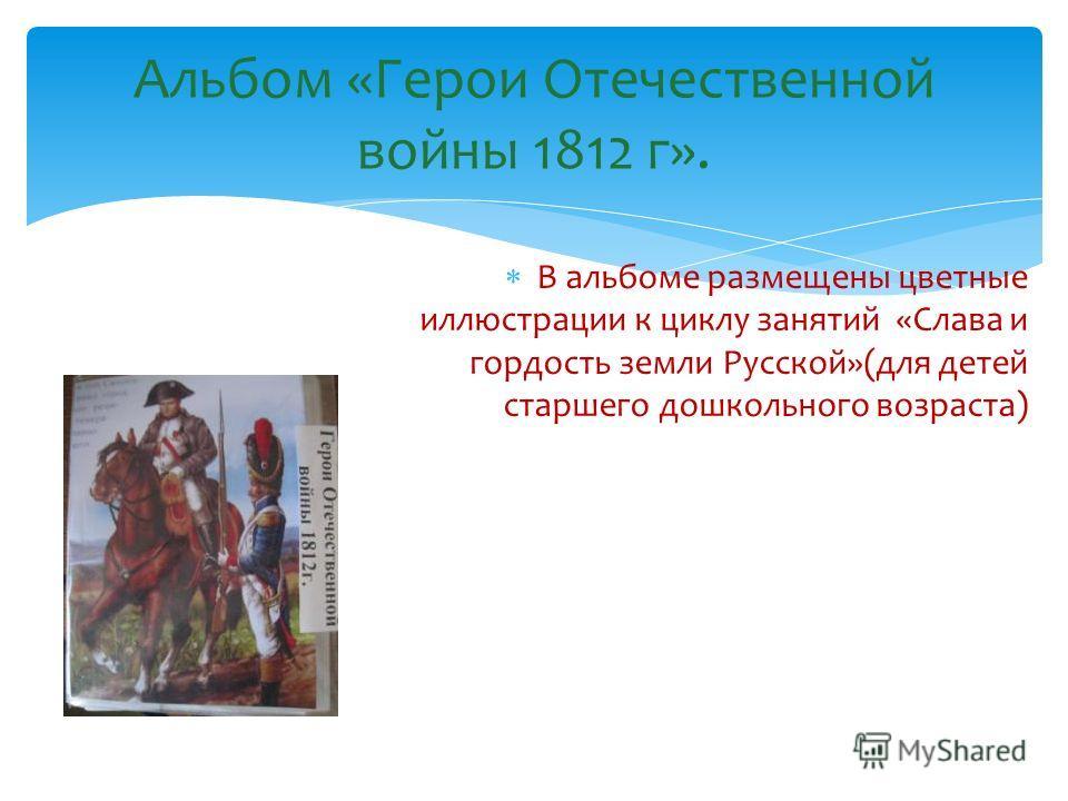 Альбом «Герои Отечественной войны 1812 г». В альбоме размещены цветные иллюстрации к циклу занятий «Слава и гордость земли Русской»(для детей старшего дошкольного возраста)