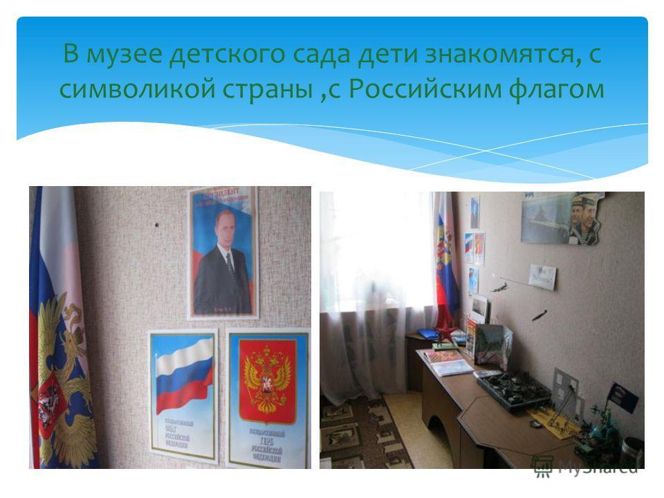 В музее детского сада дети знакомятся, с символикой страны,с Российским флагом