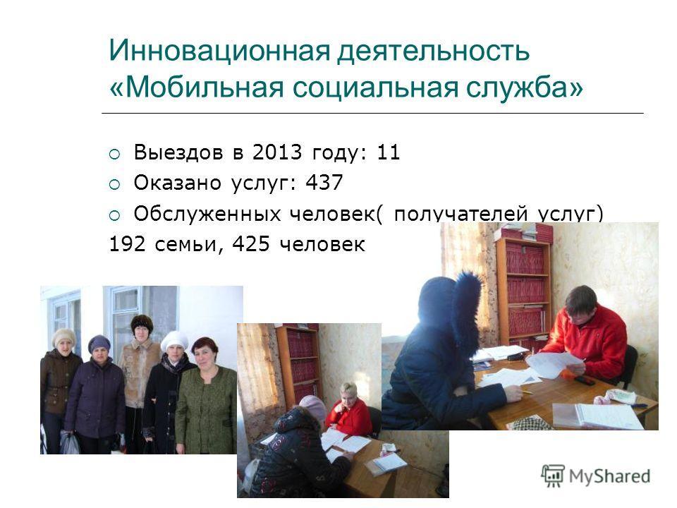 Инновационная деятельность «Мобильная социальная служба» Выездов в 2013 году: 11 Оказано услуг: 437 Обслуженных человек( получателей услуг) 192 семьи, 425 человек