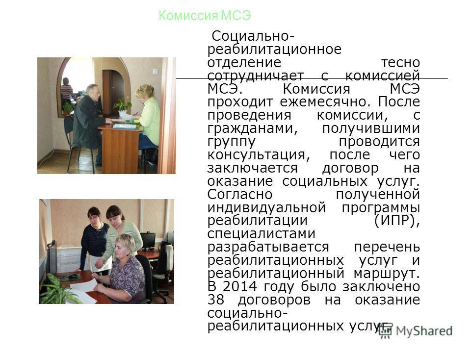 Комиссия МСЭ Социально- реабилитационное отделение тесно сотрудничает с комиссией МСЭ. Комиссия МСЭ проходит ежемесячно. После проведения комиссии, с гражданами, получившими группу проводится консультация, после чего заключается договор на оказание с