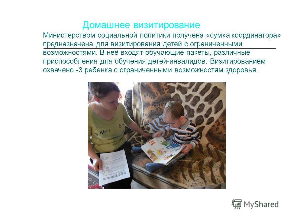Домашнее визитирование Министерством социальной политики получена «сумка координатора» предназначена для визитирования детей с ограниченными возможностями. В неё входят обучающие пакеты, различные приспособления для обучения детей-инвалидов. Визитиро