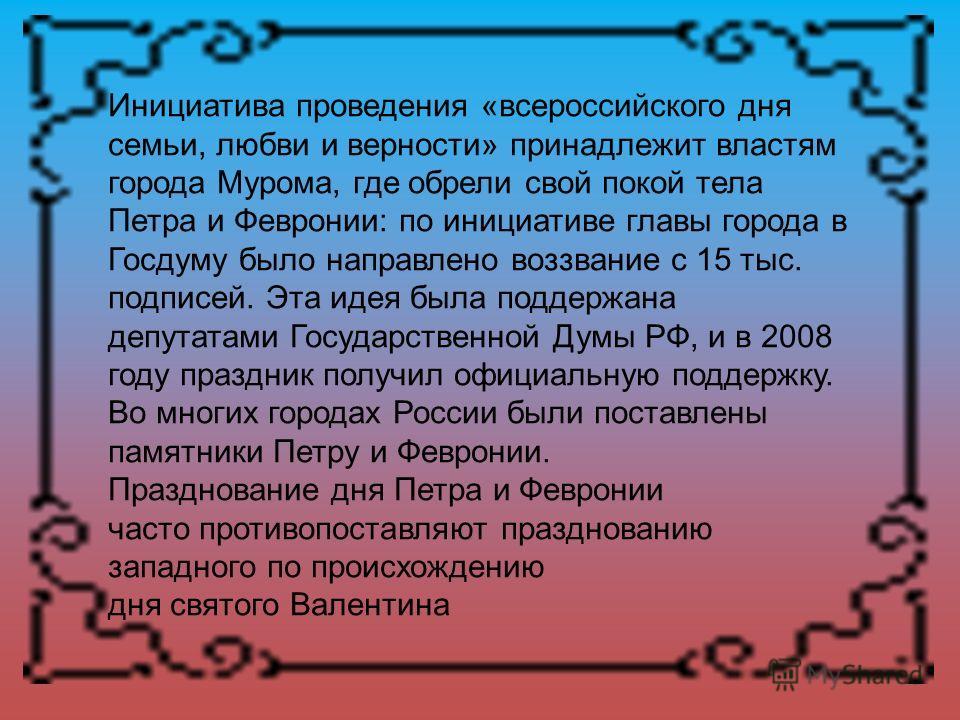 Инициатива проведения «всероссийского дня семьи, любви и верности» принадлежит властям города Мурома, где обрели свой покой тела Петра и Февронии: по инициативе главы города в Госдуму было направлено воззвание с 15 тыс. подписей. Эта идея была поддер