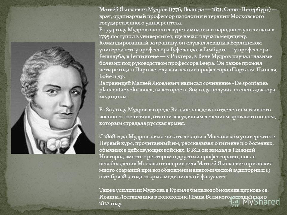 Матве́й Я́ковлевич Мудро́в (1776, Вологда 1831, Санкт-Петербург) врач, ординарный профессор патологии и терапии Московского государственного университета. В 1794 году Мудров окончил курс гимназии и народного училища и в 1795 поступил в университет, г
