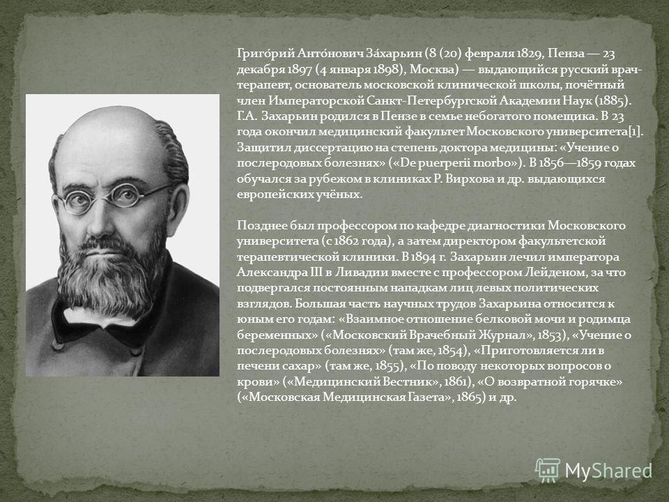 Григо́рий Анто́нович За́харьин (8 (20) февраля 1829, Пенза 23 декабря 1897 (4 января 1898), Москва) выдающийся русский врач- терапевт, основатель московской клинической школы, почётный член Императорской Санкт-Петербургской Академии Наук (1885). Г.А.