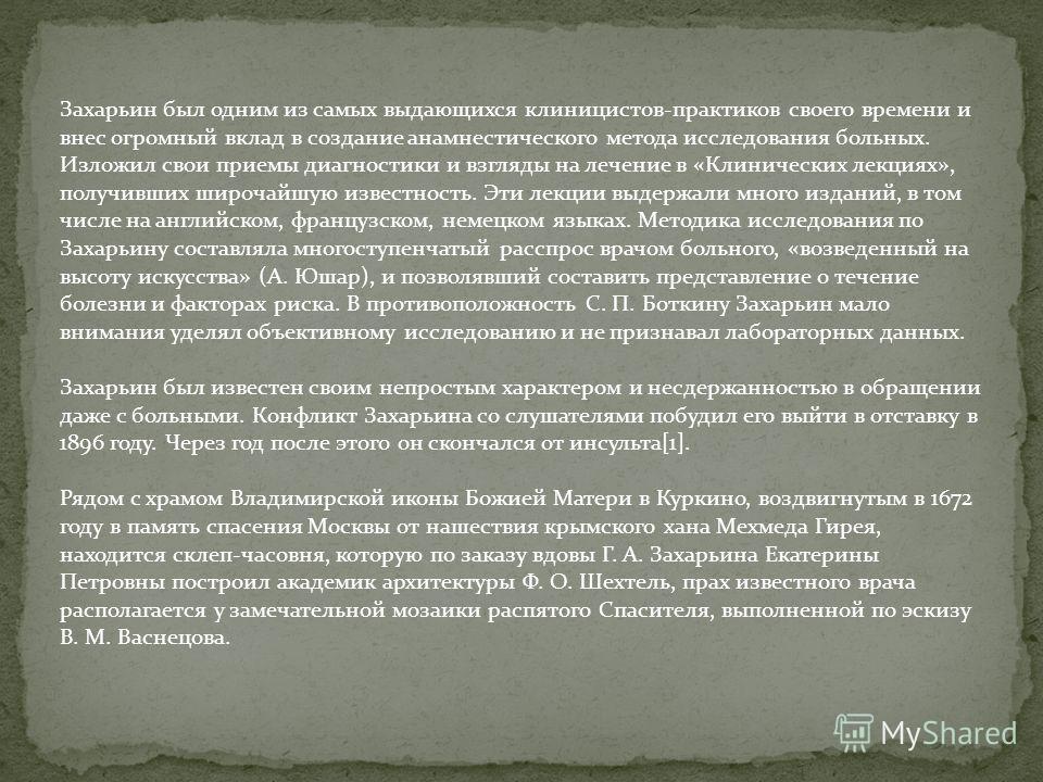 Захарьин был одним из самых выдающихся клиницистов-практиков своего времени и внес огромный вклад в создание анамнестического метода исследования больных. Изложил свои приемы диагностики и взгляды на лечение в «Клинических лекциях», получивших широча