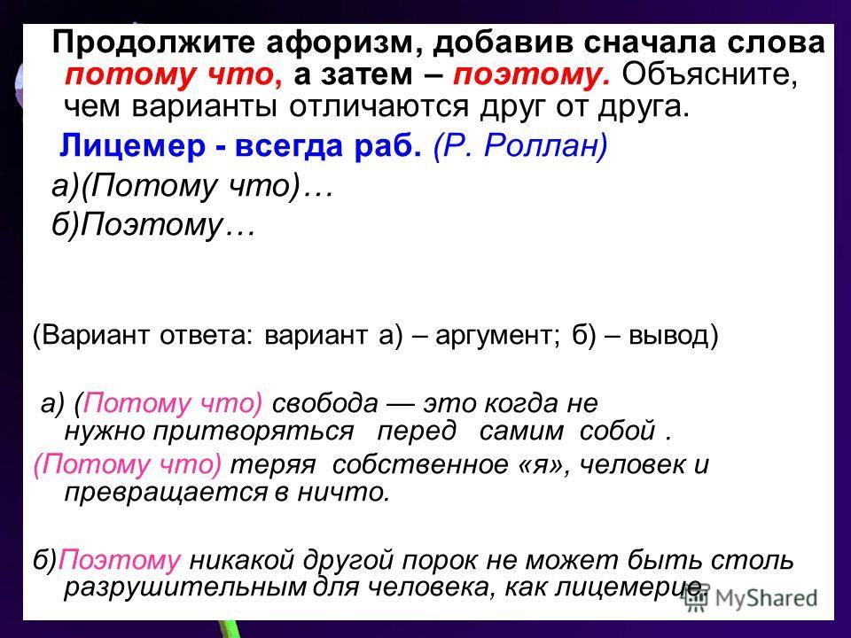 Продолжите афоризм, добавив сначала слова потому что, а затем – поэтому. Объясните, чем варианты отличаются друг от друга. Лицемер - всегда раб. (Р. Роллан) а)(Потому что)… б)Поэтому… (Вариант ответа: вариант а) – аргумент; б) – вывод) а) (Потому что