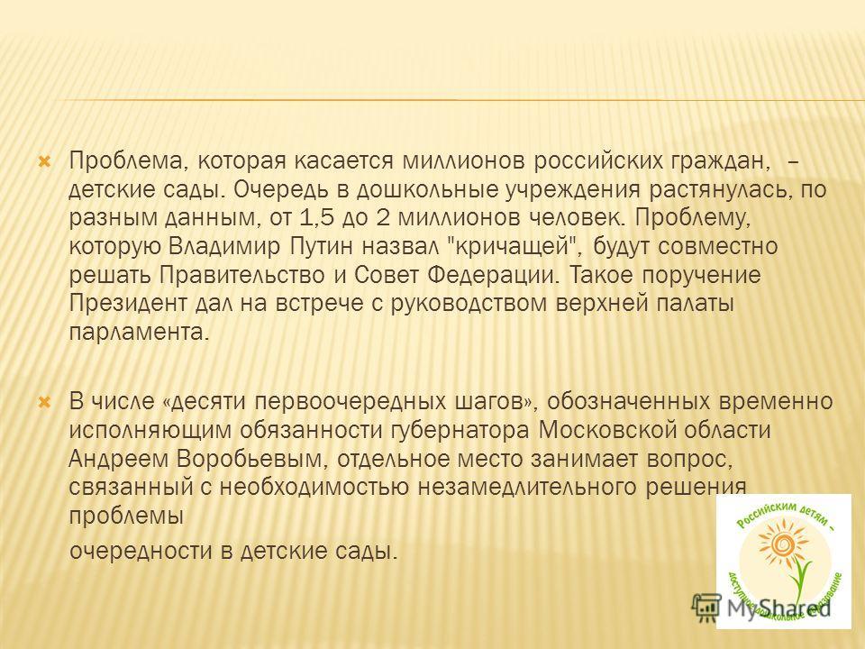 Проблема, которая касается миллионов российских граждан, – детские сады. Очередь в дошкольные учреждения растянулась, по разным данным, от 1,5 до 2 миллионов человек. Проблему, которую Владимир Путин назвал