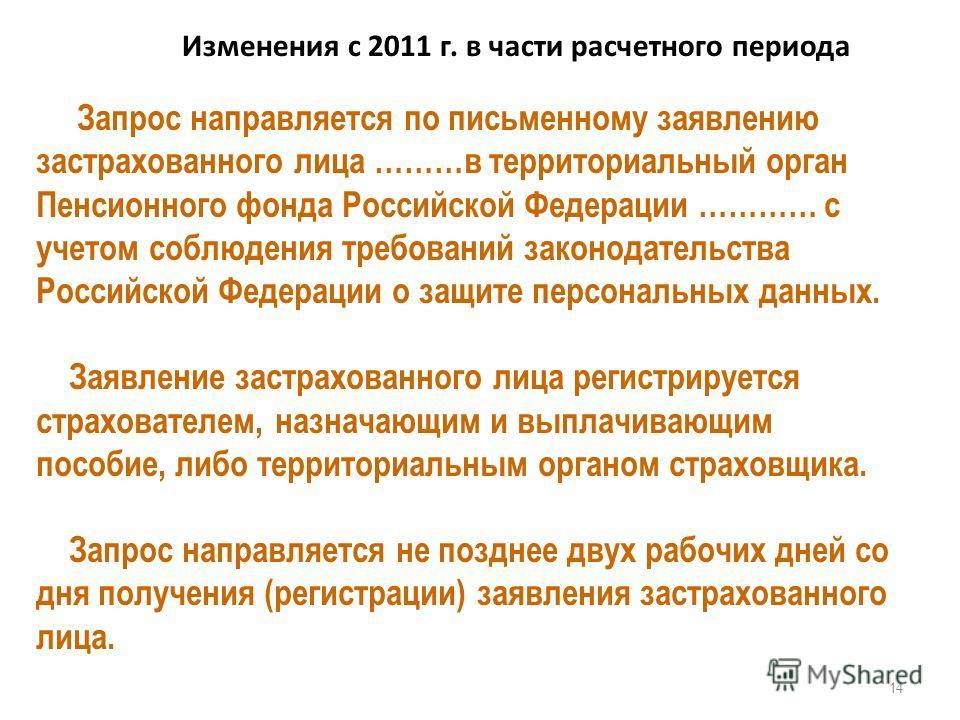 Изменения с 2011 г. в части расчетного периода 14 Запрос направляется по письменному заявлению застрахованного лица ………в территориальный орган Пенсионного фонда Российской Федерации ………… с учетом соблюдения требований законодательства Российской Феде