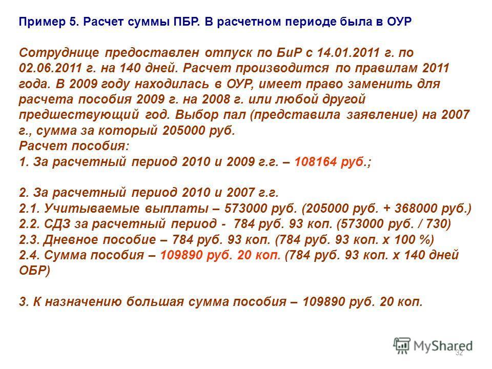 32 Пример 5. Расчет суммы ПБР. В расчетном периоде была в ОУР Сотруднице предоставлен отпуск по БиР с 14.01.2011 г. по 02.06.2011 г. на 140 дней. Расчет производится по правилам 2011 года. В 2009 году находилась в ОУР, имеет право заменить для расчет