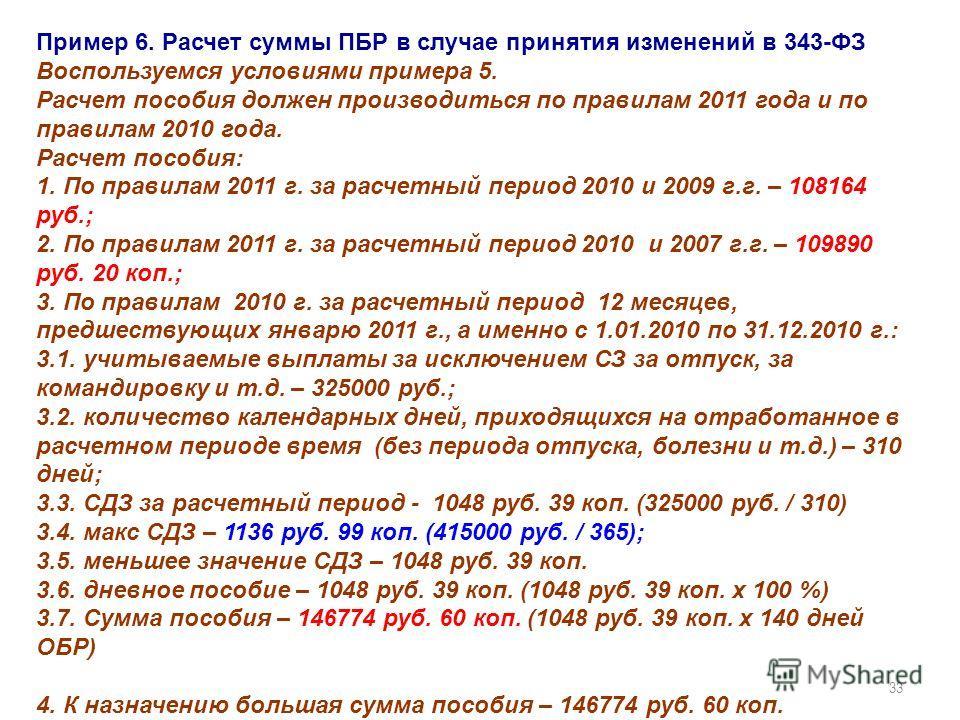 33 Пример 6. Расчет суммы ПБР в случае принятия изменений в 343-ФЗ Воспользуемся условиями примера 5. Расчет пособия должен производиться по правилам 2011 года и по правилам 2010 года. Расчет пособия: 1. По правилам 2011 г. за расчетный период 2010 и