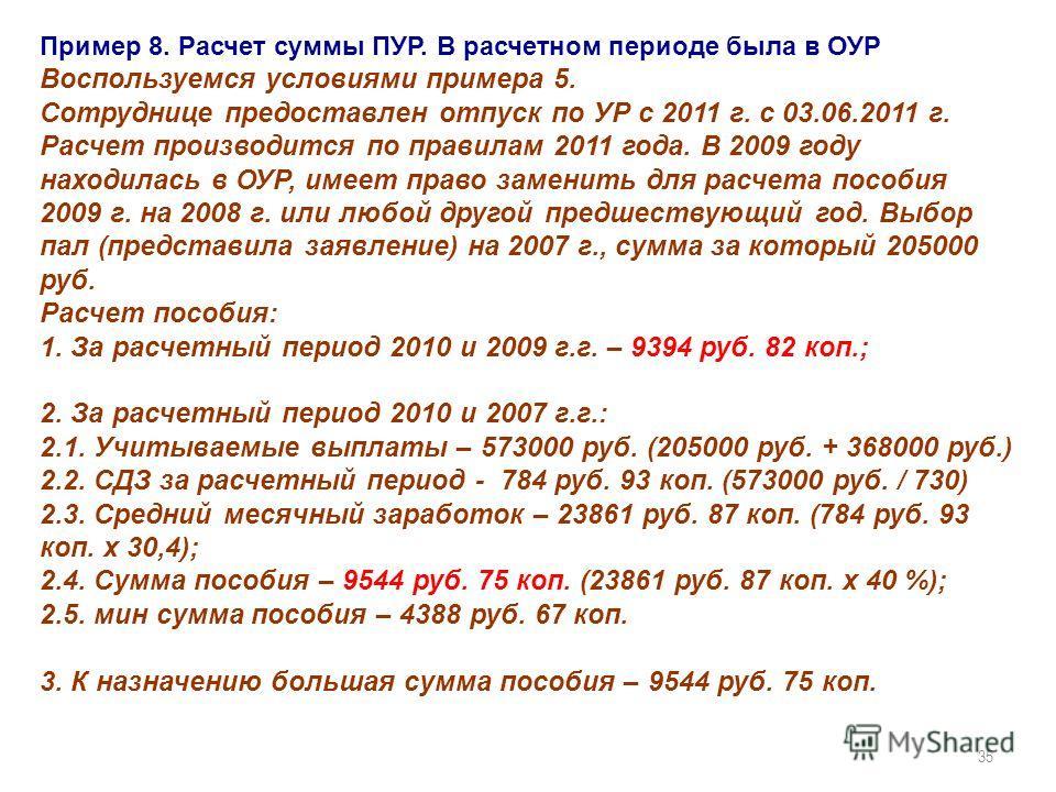 35 Пример 8. Расчет суммы ПУР. В расчетном периоде была в ОУР Воспользуемся условиями примера 5. Сотруднице предоставлен отпуск по УР с 2011 г. с 03.06.2011 г. Расчет производится по правилам 2011 года. В 2009 году находилась в ОУР, имеет право замен