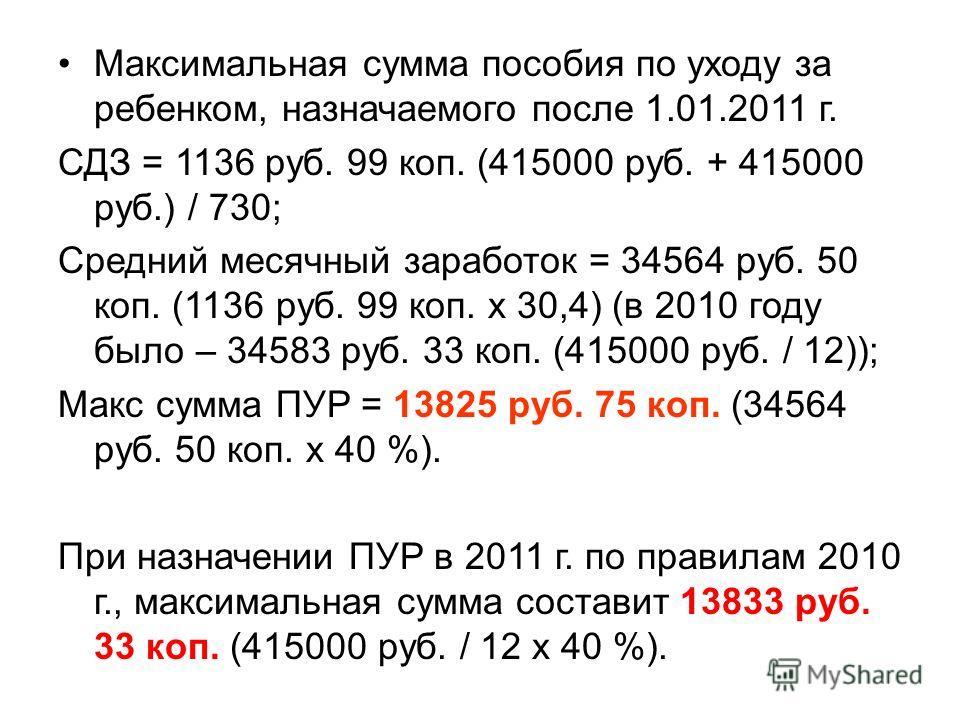 Максимальная сумма пособия по уходу за ребенком, назначаемого после 1.01.2011 г. СДЗ = 1136 руб. 99 коп. (415000 руб. + 415000 руб.) / 730; Средний месячный заработок = 34564 руб. 50 коп. (1136 руб. 99 коп. х 30,4) (в 2010 году было – 34583 руб. 33 к