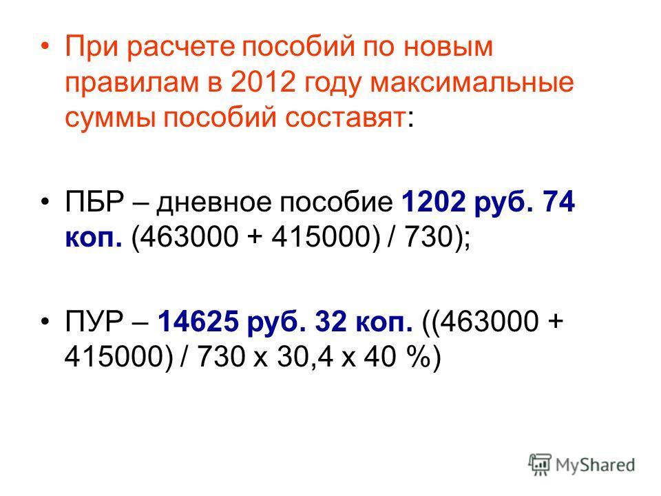 При расчете пособий по новым правилам в 2012 году максимальные суммы пособий составят: ПБР – дневное пособие 1202 руб. 74 коп. (463000 + 415000) / 730); ПУР – 14625 руб. 32 коп. ((463000 + 415000) / 730 х 30,4 х 40 %)