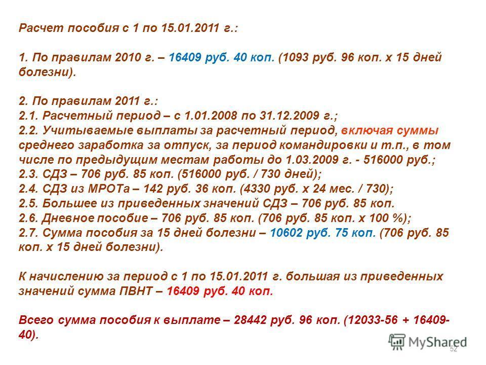 52 Расчет пособия с 1 по 15.01.2011 г.: 1. По правилам 2010 г. – 16409 руб. 40 коп. (1093 руб. 96 коп. х 15 дней болезни). 2. По правилам 2011 г.: 2.1. Расчетный период – с 1.01.2008 по 31.12.2009 г.; 2.2. Учитываемые выплаты за расчетный период, вкл