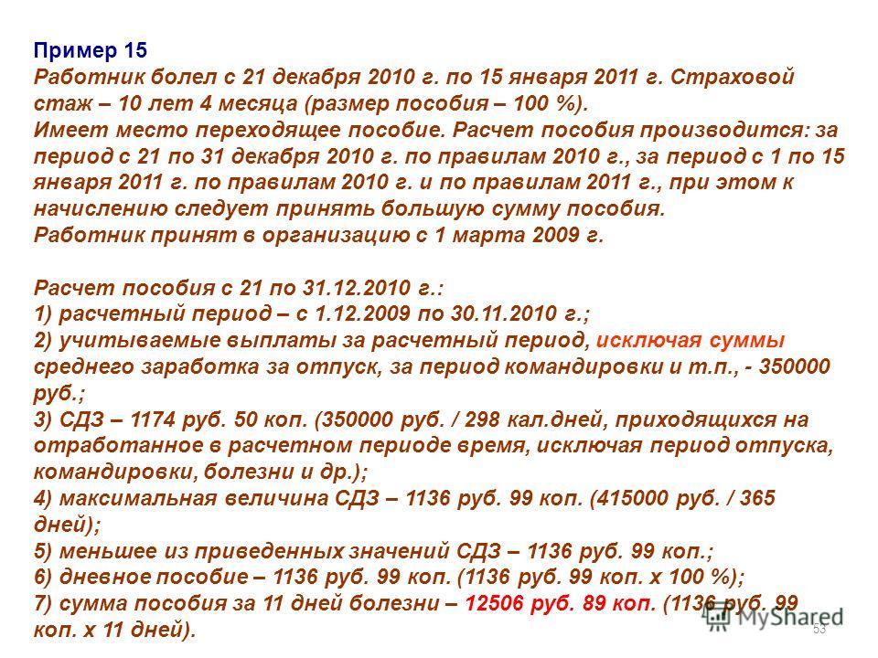 53 Пример 15 Работник болел с 21 декабря 2010 г. по 15 января 2011 г. Страховой стаж – 10 лет 4 месяца (размер пособия – 100 %). Имеет место переходящее пособие. Расчет пособия производится: за период с 21 по 31 декабря 2010 г. по правилам 2010 г., з