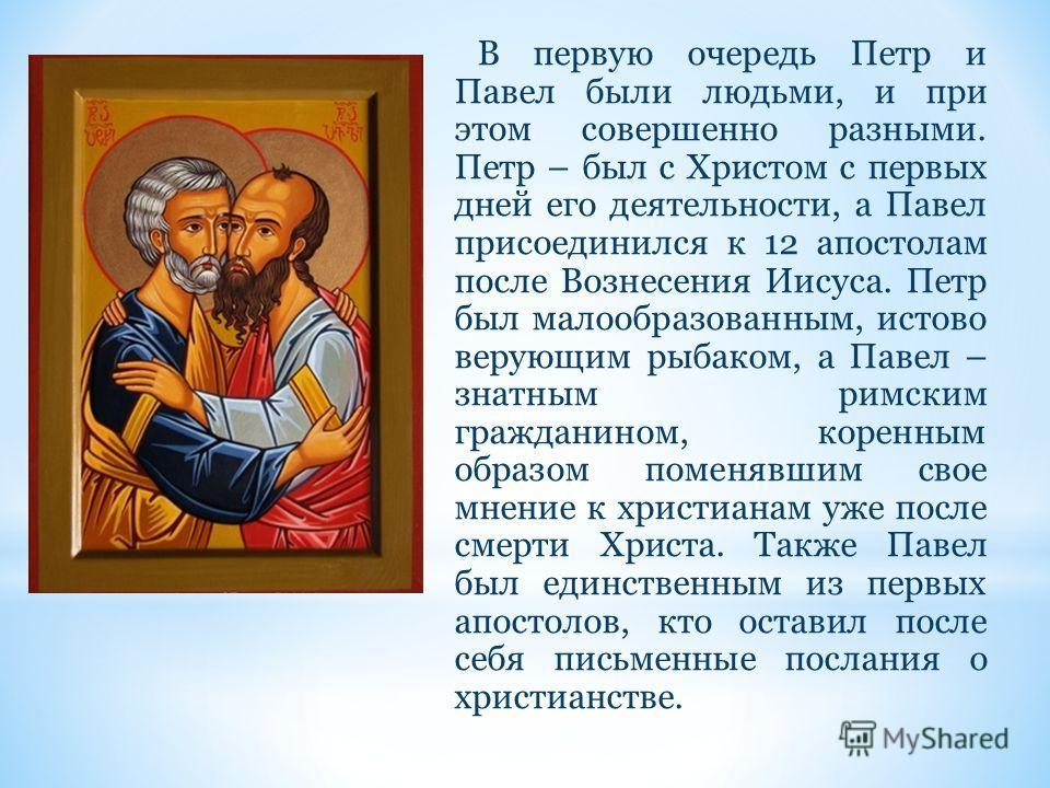 В первую очередь Петр и Павел были людьми, и при этом совершенно разными. Петр – был с Христом с первых дней его деятельности, а Павел присоединился к 12 апостолам после Вознесения Иисуса. Петр был малообразованным, истово верующим рыбаком, а Павел –