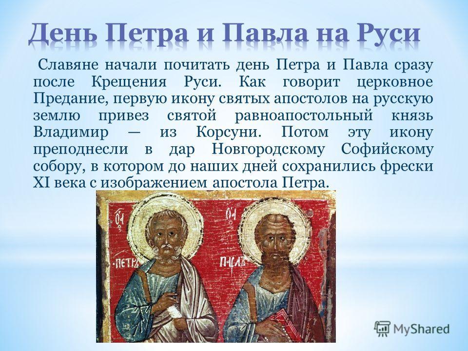 Славяне начали почитать день Петра и Павла сразу после Крещения Руси. Как говорит церковное Предание, первую икону святых апостолов на русскую землю привез святой равноапостольный князь Владимир из Корсуни. Потом эту икону преподнесли в дар Новгородс