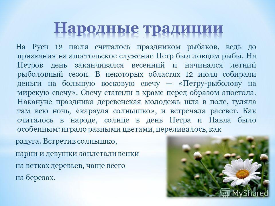 На Руси 12 июля считалось праздником рыбаков, ведь до призвания на апостольское служение Петр был ловцом рыбы. На Петров день заканчивался весенний и начинался летний рыболовный сезон. В некоторых областях 12 июля собирали деньги на большую восковую