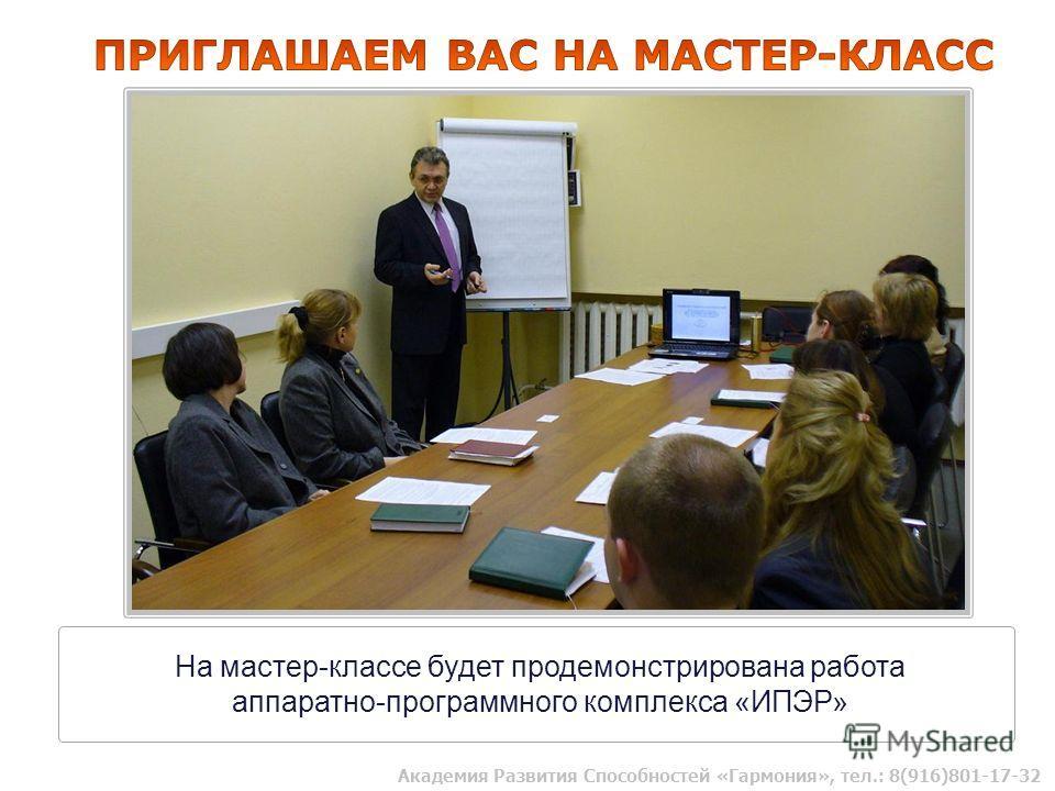 На мастер-классе будет продемонстрирована работа аппаратно-программного комплекса «ИПЭР» Академия Развития Способностей «Гармония», тел.: 8(916)801-17-32