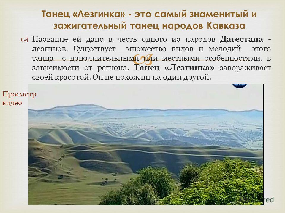 Название ей дано в честь одного из народов Дагестана - лезгинов. Существует множество видов и мелодий этого танца с дополнительными или местными особенностями, в зависимости от региона. Танец «Лезгинка» завораживает своей красотой. Он не похож ни на