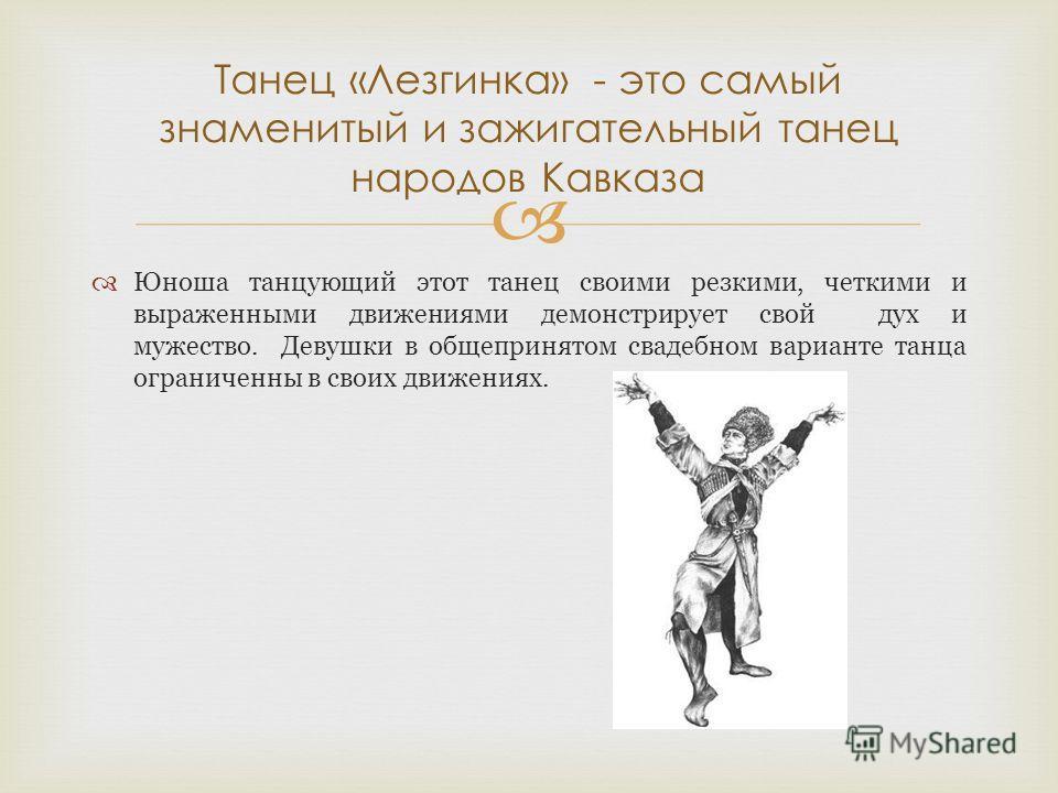 Юноша танцующий этот танец своими резкими, четкими и выраженными движениями демонстрирует свой дух и мужество. Девушки в общепринятом свадебном варианте танца ограниченны в своих движениях. Танец «Лезгинка» - это самый знаменитый и зажигательный тане