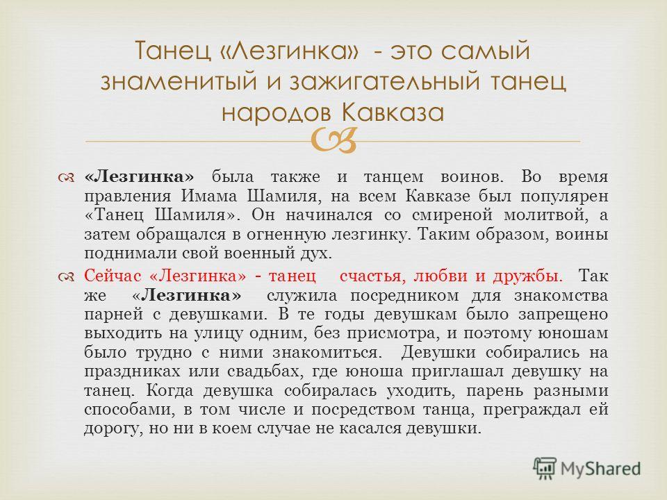«Лезгинка» была также и танцем воинов. Во время правления Имама Шамиля, на всем Кавказе был популярен «Танец Шамиля». Он начинался со смиреной молитвой, а затем обращался в огненную лезгинку. Таким образом, воины поднимали свой военный дух. Сейчас «Л