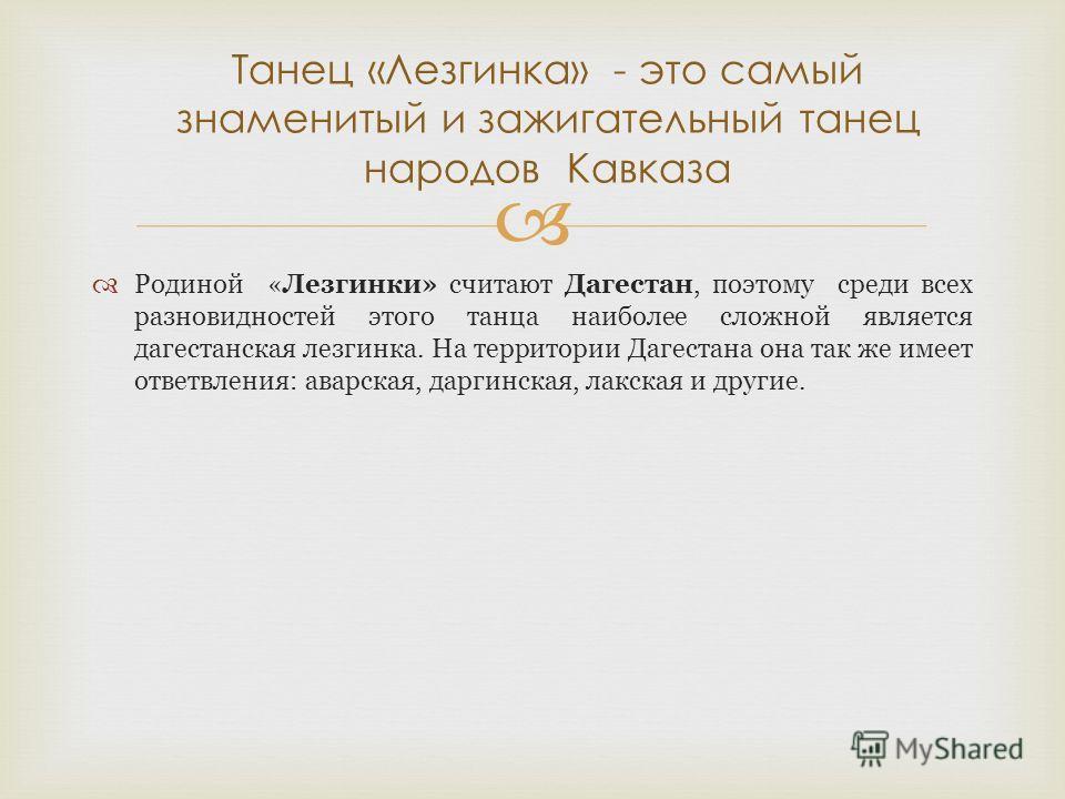 Родиной «Лезгинки» считают Дагестан, поэтому среди всех разновидностей этого танца наиболее сложной является дагестанская лезгинка. На территории Дагестана она так же имеет ответвления: аварская, даргинская, лакская и другие. Танец «Лезгинка» - это с
