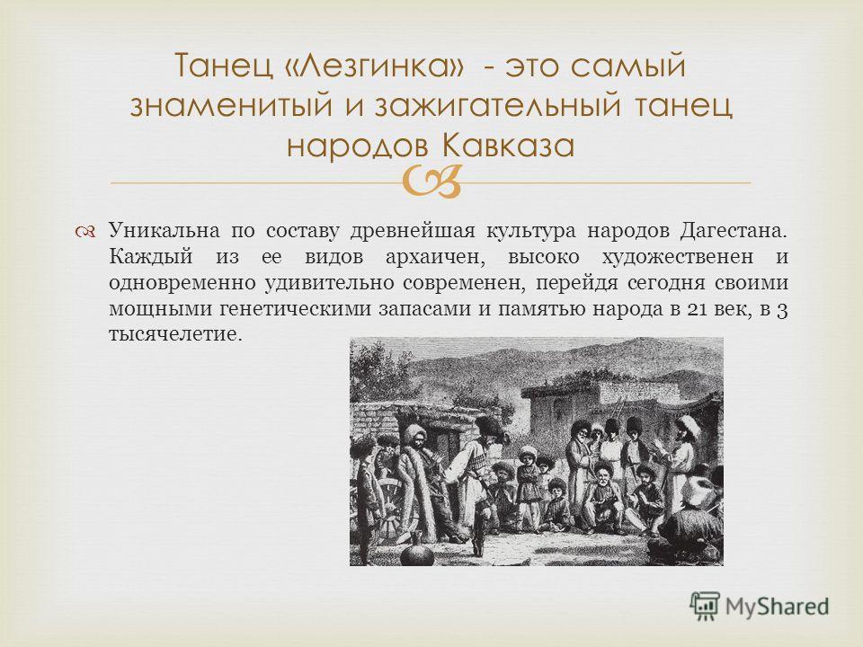 Уникальна по составу древнейшая культура народов Дагестана. Каждый из ее видов архаичен, высоко художественен и одновременно удивительно современен, перейдя сегодня своими мощными генетическими запасами и памятью народа в 21 век, в 3 тысячелетие. Тан