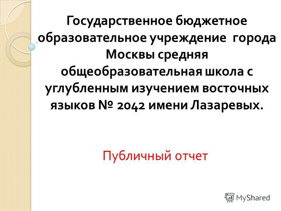 Государственное бюджетное образовательное учреждение города Москвы средняя общеобразовательная школа с углубленным изучением восточных языков 2042 имени Лазаревых. Публичный отчет