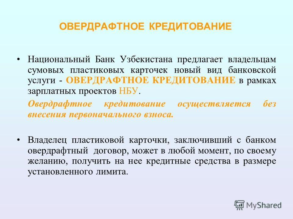 ОВЕРДРАФТНОЕ КРЕДИТОВАНИЕ Национальный Банк Узбекистана предлагает владельцам суммовых пластиковых карточек новый вид банковской услуги - ОВЕРДРАФТНОЕ КРЕДИТОВАНИЕ в рамках зарплатных проектов НБУ. Овердрафтное кредитование осуществляется без внесени