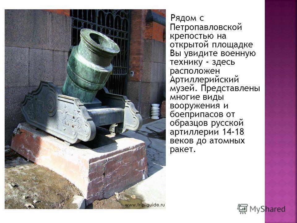 Рядом с Петропавловской крепостью на открытой площадке Вы увидите военную технику - здесь расположен Артиллерийский музей. Представлены многие виды вооружения и боеприпасов от образцов русской артиллерии 14-18 веков до атомных ракет.