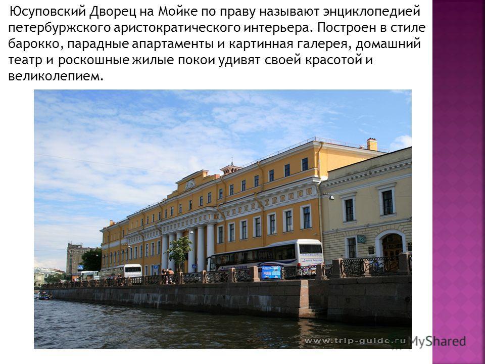 Юсуповский Дворец на Мойке по праву называют энциклопедией петербуржского аристократического интерьера. Построен в стиле барокко, парадные апартаменты и картинная галерея, домашний театр и роскошные жилые покои удивят своей красотой и великолепием.