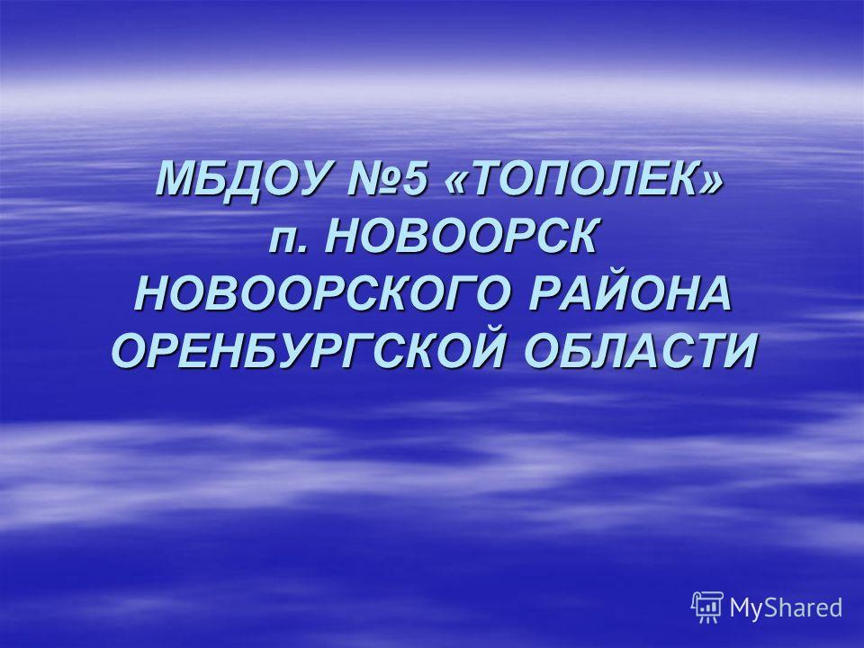 МБДОУ 5 «ТОПОЛЕК» п. НОВООРСК НОВООРСКОГО РАЙОНА ОРЕНБУРГСКОЙ ОБЛАСТИ МБДОУ 5 «ТОПОЛЕК» п. НОВООРСК НОВООРСКОГО РАЙОНА ОРЕНБУРГСКОЙ ОБЛАСТИ