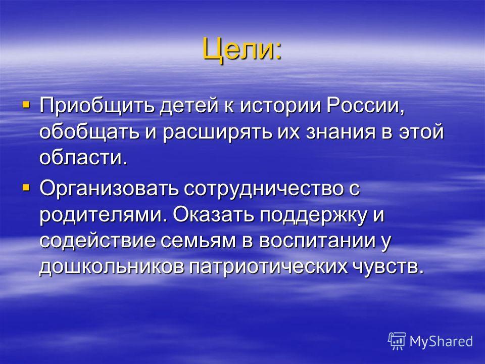 Цели: Приобщить детей к истории России, обобщать и расширять их знания в этой области. Приобщить детей к истории России, обобщать и расширять их знания в этой области. Организовать сотрудничество с родителями. Оказать поддержку и содействие семьям в