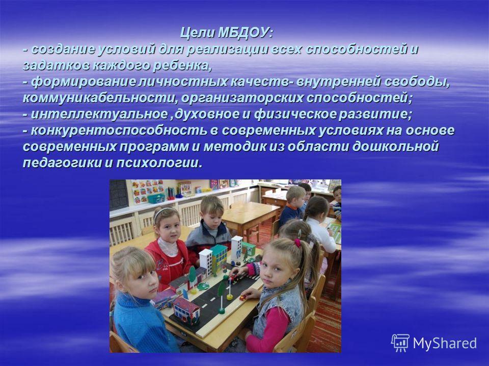 Цели МБДОУ: - создание условий для реализации всех способностей и задатков каждого ребенка, - формирование личностных качеств- внутренней свободы, коммуникабельности, организаторских способностей; - интеллектуальное,духовное и физическое развитие; -