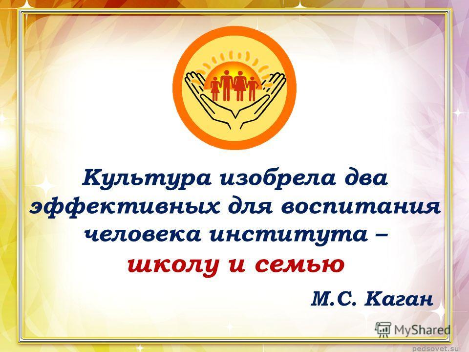 Культура изобрела два эффективных для воспитания человека института – школу и семью М.С. Каган