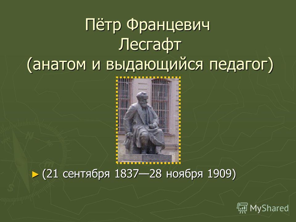 Пётр Францевич Лесгафт (анатом и выдающийся педагог) (21 сентября 183728 ноября 1909) (21 сентября 183728 ноября 1909)