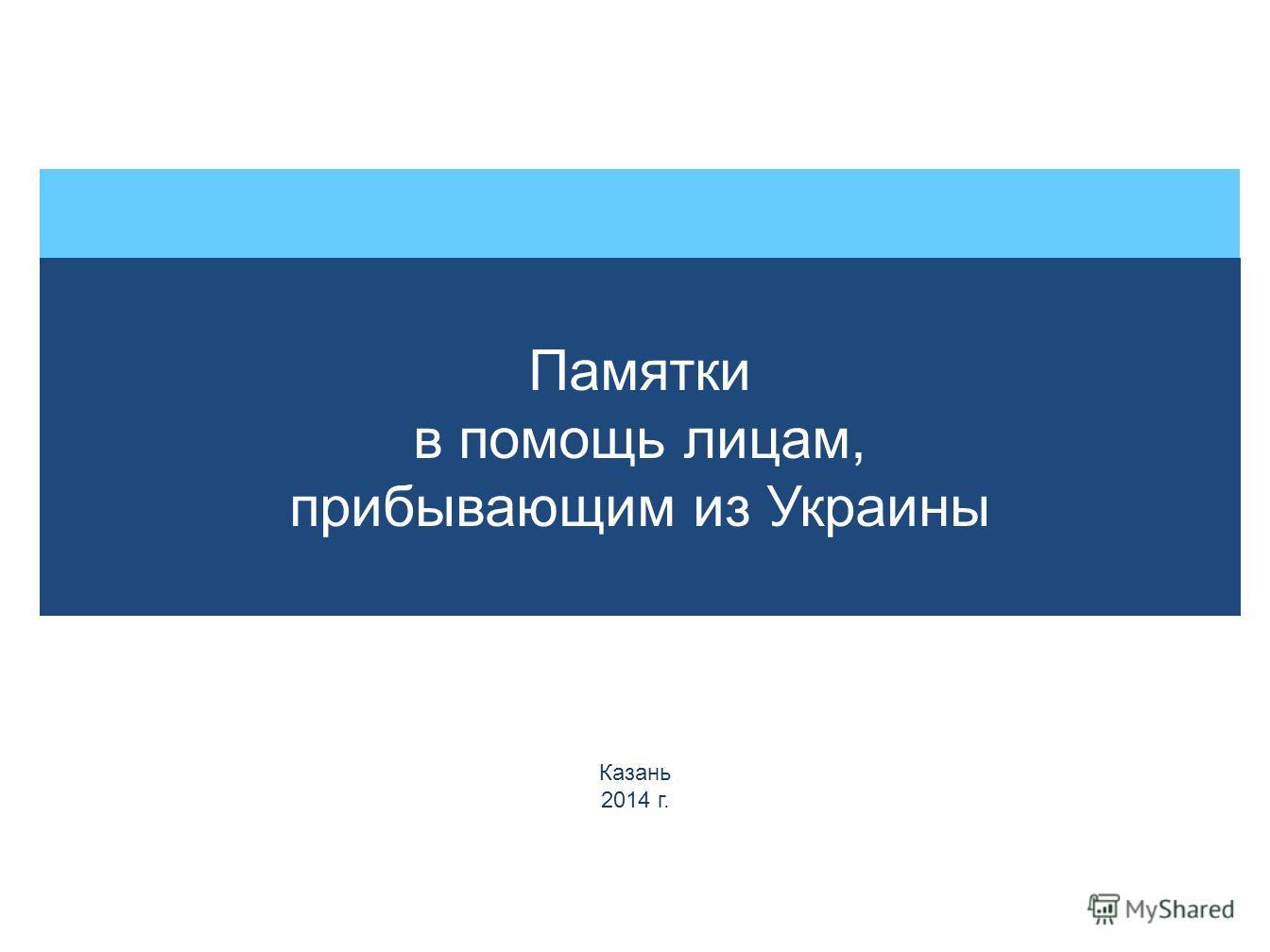 Памятки в помощь лицам, прибывающим из Украины Казань 2014 г.