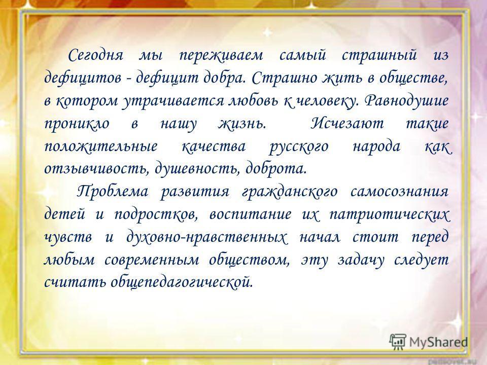 Сегодня мы переживаем самый страшный из дефицитов - дефицит добра. Страшно жить в обществе, в котором утрачивается любовь к человеку. Равнодушие проникло в нашу жизнь. Исчезают такие положительные качества русского народа как отзывчивость, душевность