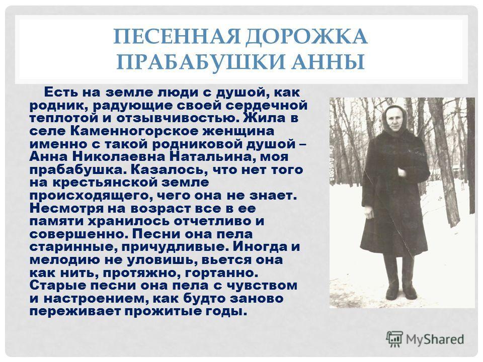 ПЕСЕННАЯ ДОРОЖКА ПРАБАБУШКИ АННЫ Есть на земле люди с душой, как родник, радующие своей сердечной теплотой и отзывчивостью. Жила в селе Каменногорское женщина именно с такой родниковой душой – Анна Николаевна Натальина, моя прабабушка. Казалось, что