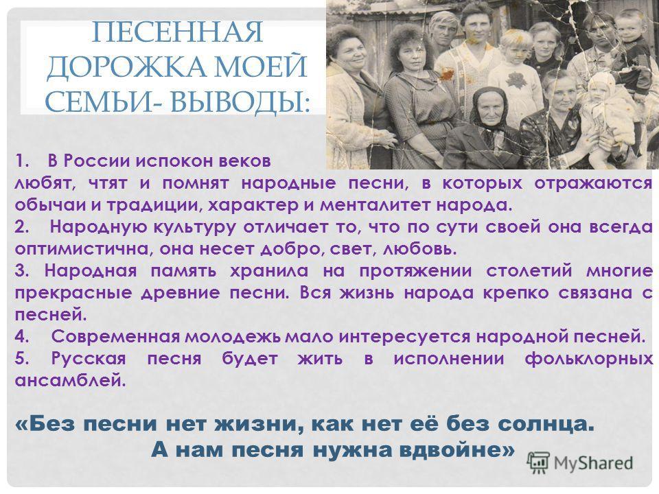 ПЕСЕННАЯ ДОРОЖКА МОЕЙ СЕМЬИ- ВЫВОДЫ: 1. В России испокон веков любят, чтят и помнят народные песни, в которых отражаются обычаи и традиции, характер и менталитет народа. 2. Народную культуру отличает то, что по сути своей она всегда оптимистична, она