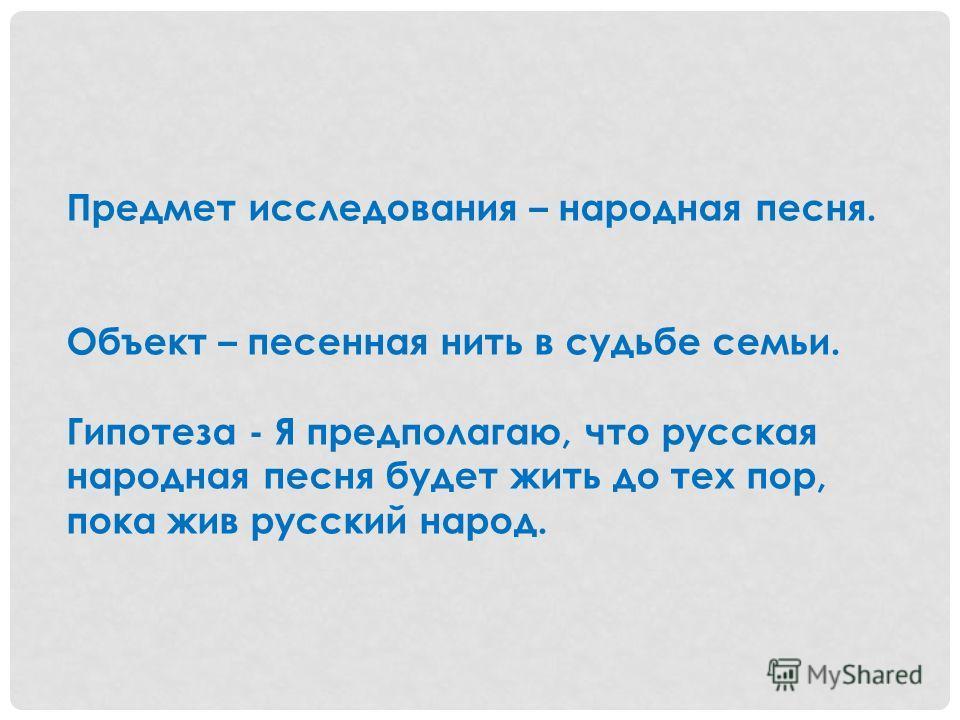 Предмет исследования – народная песня. Объект – песенная нить в судьбе семьи. Гипотеза - Я предполагаю, что русская народная песня будет жить до тех пор, пока жив русский народ.